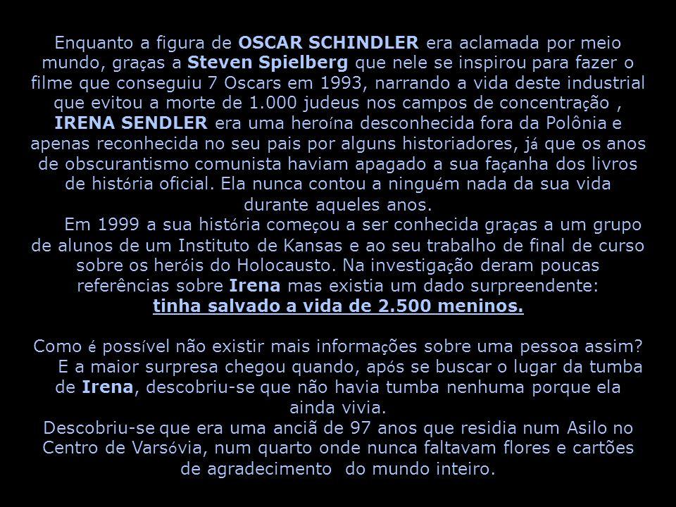 Enquanto a figura de OSCAR SCHINDLER era aclamada por meio mundo, gra ç as a Steven Spielberg que nele se inspirou para fazer o filme que conseguiu 7 Oscars em 1993, narrando a vida deste industrial que evitou a morte de 1.000 judeus nos campos de concentra ç ão, IRENA SENDLER era uma hero í na desconhecida fora da Polônia e apenas reconhecida no seu pais por alguns historiadores, j á que os anos de obscurantismo comunista haviam apagado a sua fa ç anha dos livros de hist ó ria oficial.