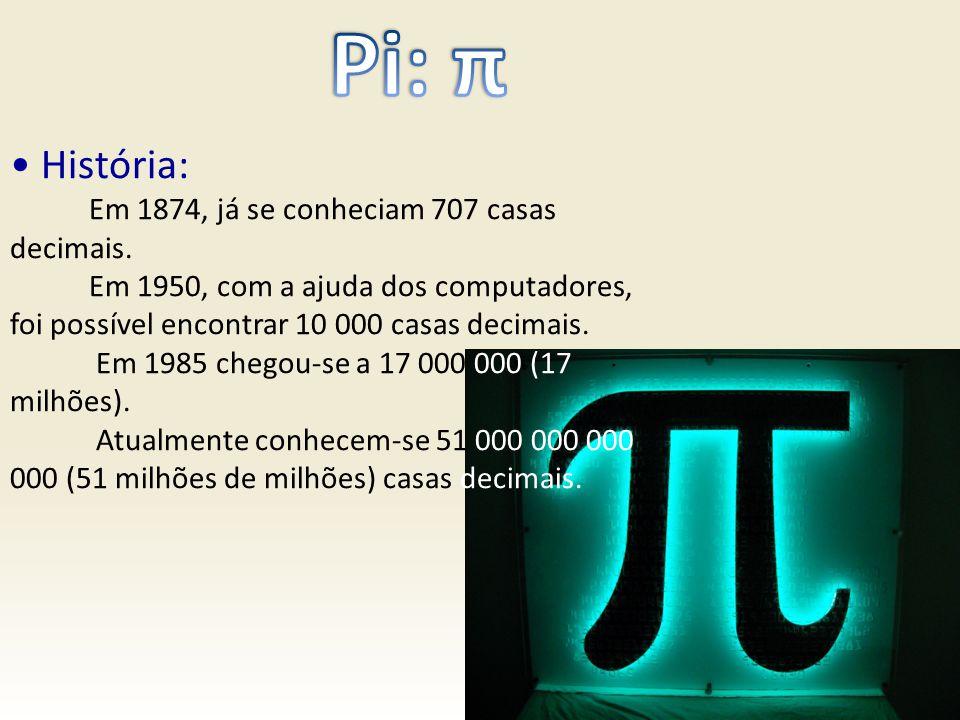 História: Em 1874, já se conheciam 707 casas decimais. Em 1950, com a ajuda dos computadores, foi possível encontrar 10 000 casas decimais. Em 1985 ch