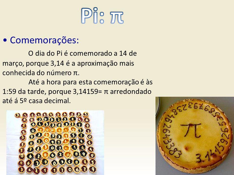 Comemorações: O dia do Pi é comemorado a 14 de março, porque 3,14 é a aproximação mais conhecida do número π. Até a hora para esta comemoração é às 1: