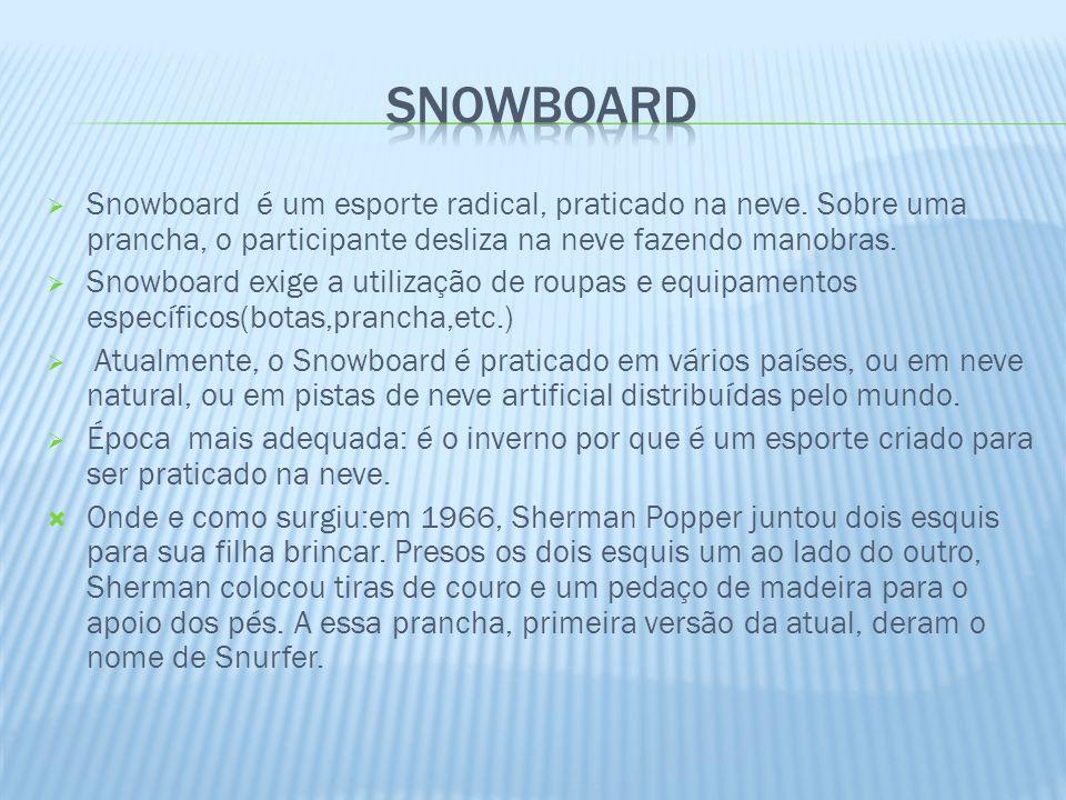 Snowboard é um esporte radical, praticado na neve. Sobre uma prancha, o participante desliza na neve fazendo manobras. Snowboard exige a utilização de