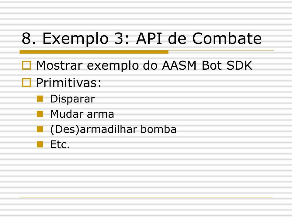 8. Exemplo 3: API de Combate Mostrar exemplo do AASM Bot SDK Primitivas: Disparar Mudar arma (Des)armadilhar bomba Etc.