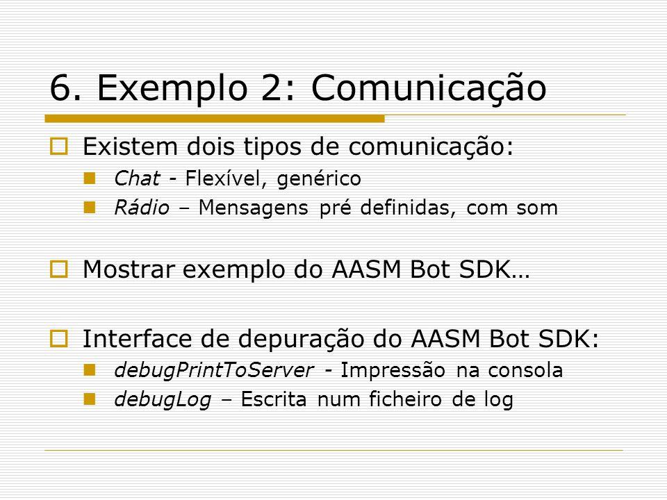 6. Exemplo 2: Comunicação Existem dois tipos de comunicação: Chat - Flexível, genérico Rádio – Mensagens pré definidas, com som Mostrar exemplo do AAS