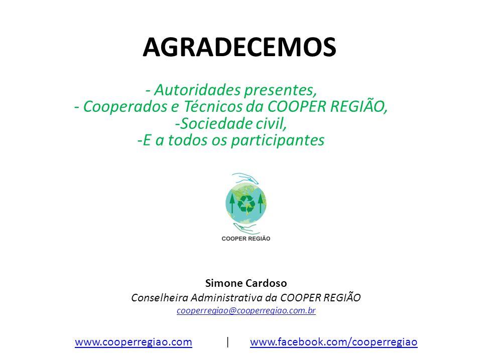 AGRADECEMOS - Autoridades presentes, - Cooperados e Técnicos da COOPER REGIÃO, -Sociedade civil, -E a todos os participantes Simone Cardoso Conselheir