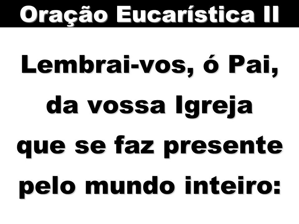 Lembrai-vos, ó Pai, da vossa Igreja que se faz presente pelo mundo inteiro: Oração Eucarística II
