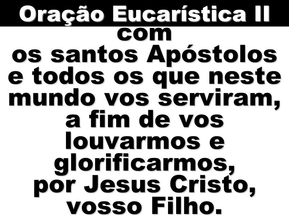 com os santos Apóstolos e todos os que neste mundo vos serviram, a fim de vos louvarmos e glorificarmos, por Jesus Cristo, vosso Filho. Oração Eucarís