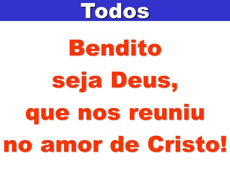Bendito seja Deus, que nos reuniu no amor de Cristo! Todos