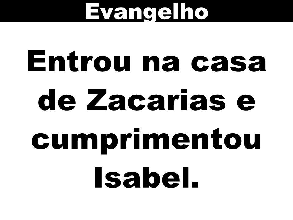Entrou na casa de Zacarias e cumprimentou Isabel. Evangelho