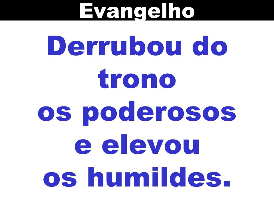 Derrubou do trono os poderosos e elevou os humildes. Evangelho