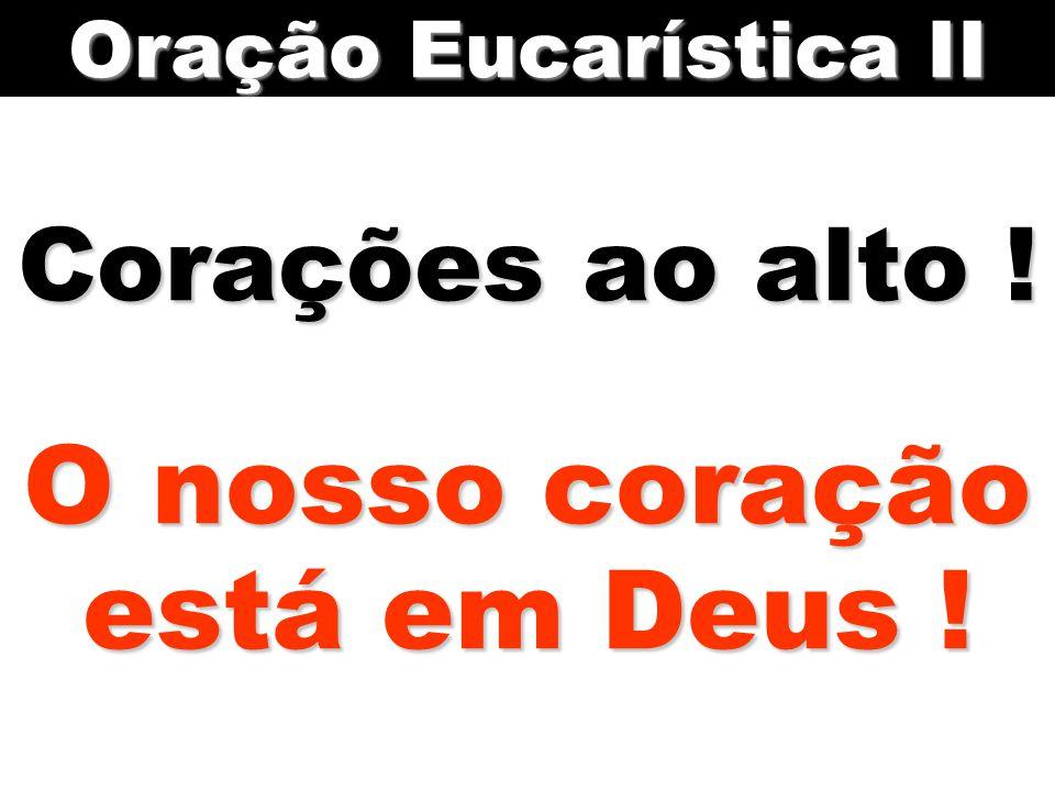 Corações ao alto ! O nosso coração está em Deus ! Oração Eucarística II