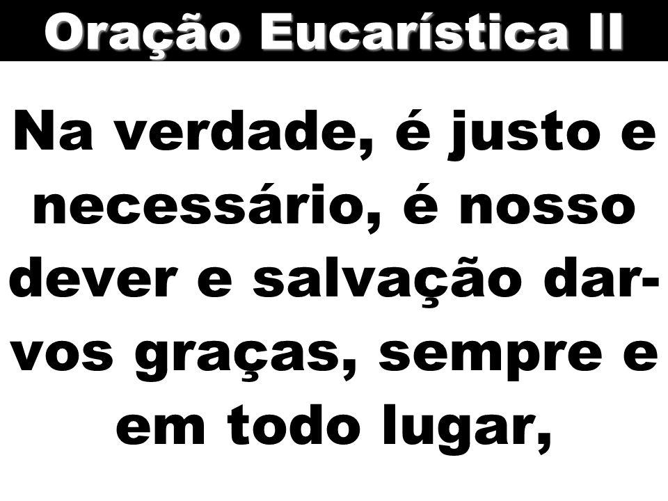 Na verdade, é justo e necessário, é nosso dever e salvação dar- vos graças, sempre e em todo lugar, Oração Eucarística II