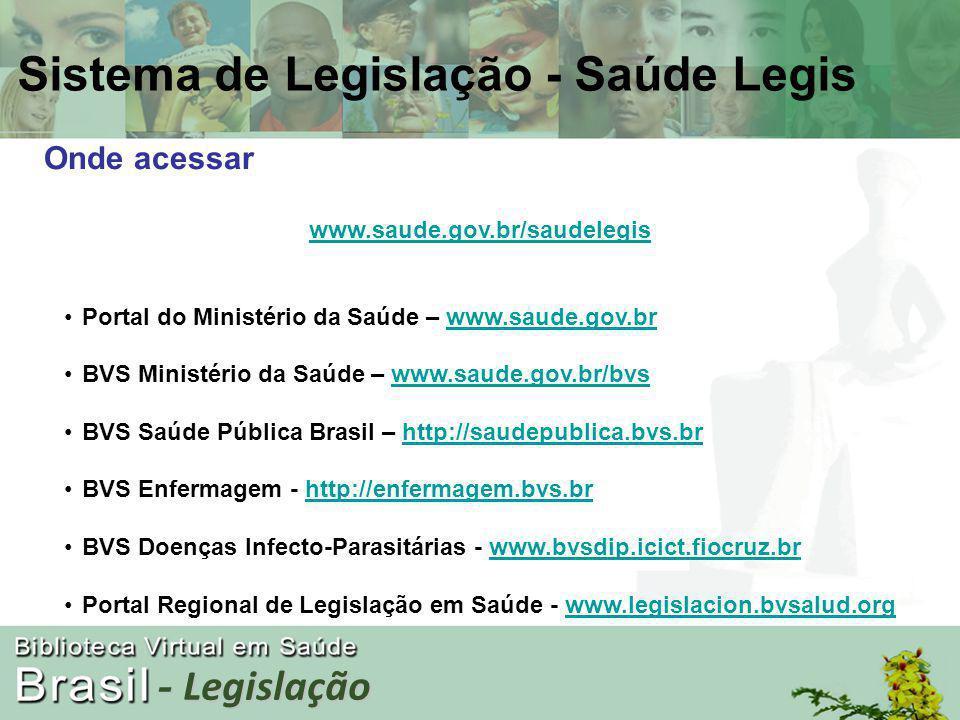 - Legislação Onde acessar www.saude.gov.br/saudelegis Portal do Ministério da Saúde – www.saude.gov.brwww.saude.gov.br BVS Ministério da Saúde – www.saude.gov.br/bvswww.saude.gov.br/bvs BVS Saúde Pública Brasil – http://saudepublica.bvs.brhttp://saudepublica.bvs.br BVS Enfermagem - http://enfermagem.bvs.brhttp://enfermagem.bvs.br BVS Doenças Infecto-Parasitárias - www.bvsdip.icict.fiocruz.brwww.bvsdip.icict.fiocruz.br Portal Regional de Legislação em Saúde - www.legislacion.bvsalud.orgwww.legislacion.bvsalud.org Sistema de Legislação - Saúde Legis