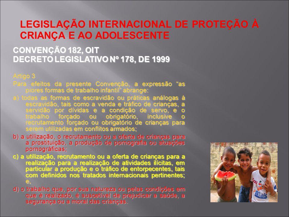 LEGISLAÇÃO INTERNACIONAL DE PROTEÇÃO À CRIANÇA E AO ADOLESCENTE CONVENÇÃO 182, OIT DECRETO LEGISLATIVO Nº 178, DE 1999 Artigo 3 Para efeitos da presen