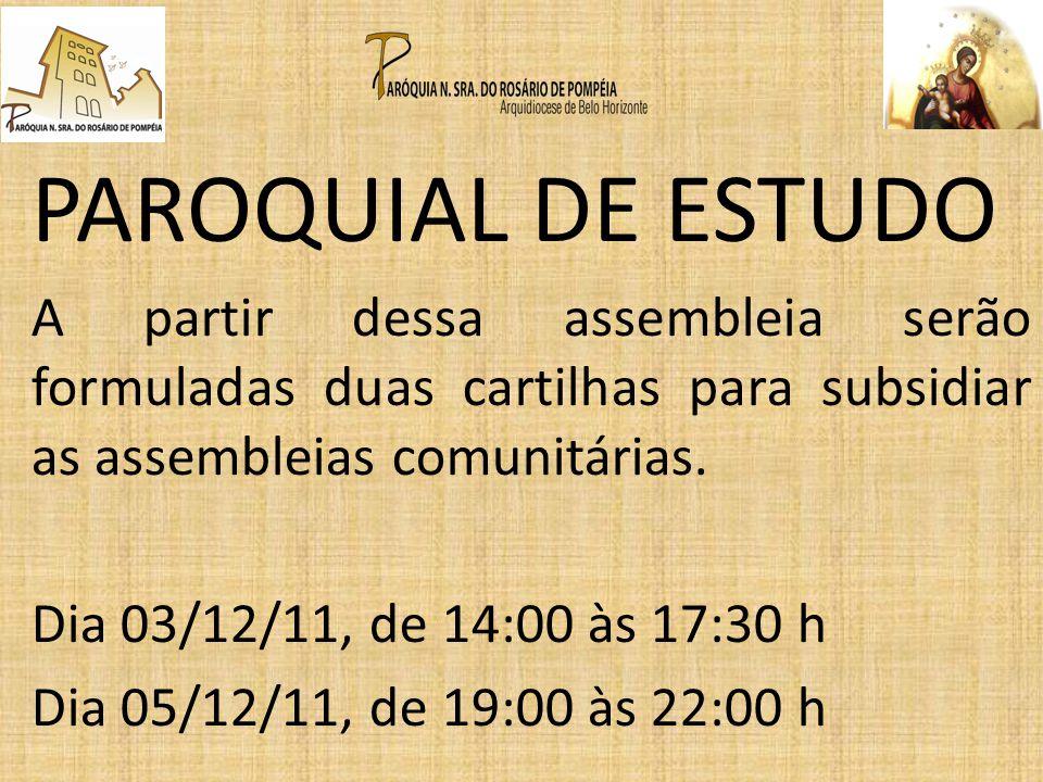 PAROQUIAL DE ESTUDO A partir dessa assembleia serão formuladas duas cartilhas para subsidiar as assembleias comunitárias. Dia 03/12/11, de 14:00 às 17