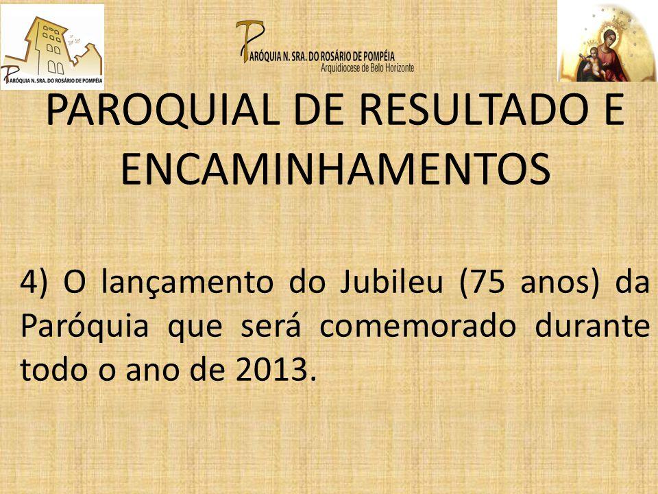PAROQUIAL DE RESULTADO E ENCAMINHAMENTOS 4) O lançamento do Jubileu (75 anos) da Paróquia que será comemorado durante todo o ano de 2013.