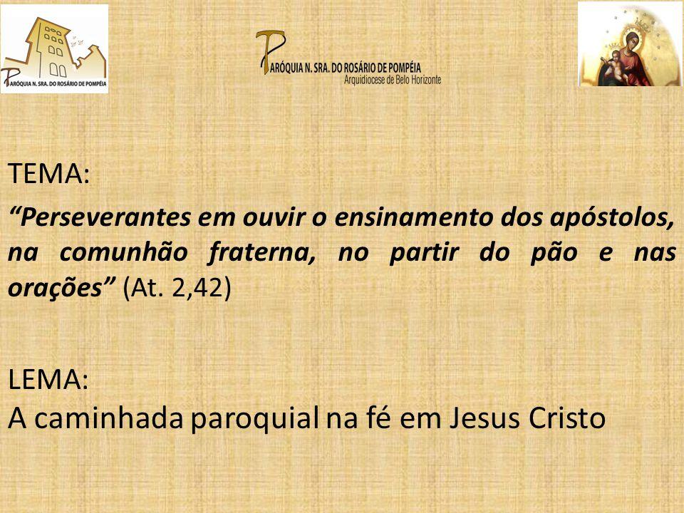 TEMA: Perseverantes em ouvir o ensinamento dos apóstolos, na comunhão fraterna, no partir do pão e nas orações (At. 2,42) LEMA: A caminhada paroquial