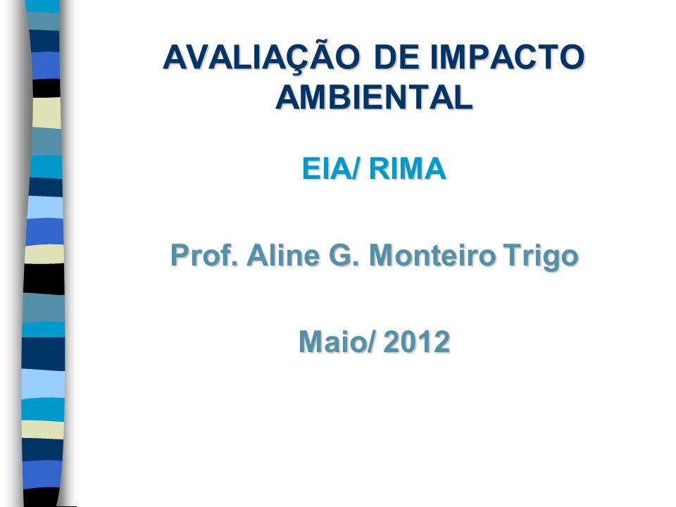 AVALIAÇÃO DE IMPACTO AMBIENTAL EIA/ RIMA Prof. Aline G. Monteiro Trigo Maio/ 2012