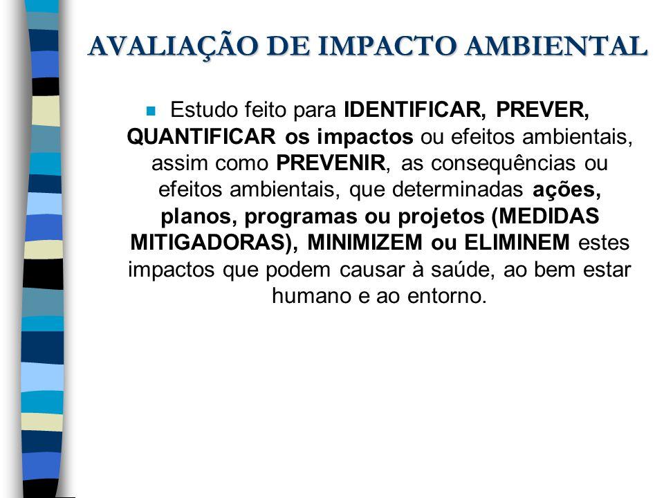 AVALIAÇÃO DE IMPACTO AMBIENTAL n Estudo feito para IDENTIFICAR, PREVER, QUANTIFICAR os impactos ou efeitos ambientais, assim como PREVENIR, as consequ