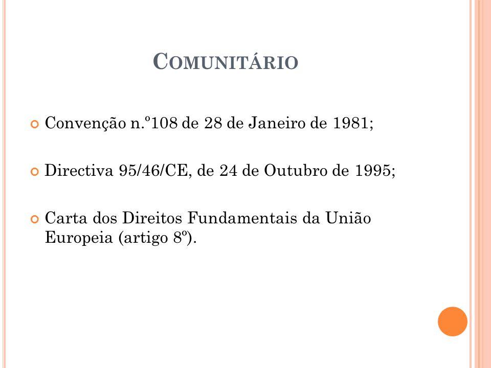 C OMUNITÁRIO Convenção n.º108 de 28 de Janeiro de 1981; Directiva 95/46/CE, de 24 de Outubro de 1995; Carta dos Direitos Fundamentais da União Europei