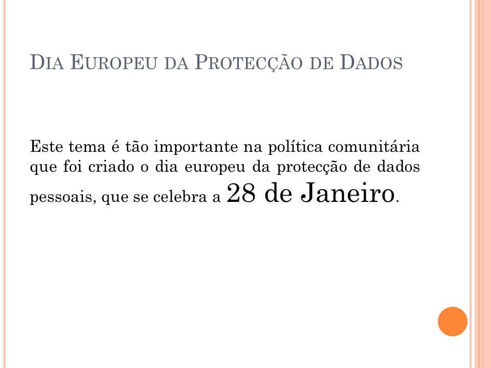 D IA E UROPEU DA P ROTECÇÃO DE D ADOS Este tema é tão importante na política comunitária que foi criado o dia europeu da protecção de dados pessoais,