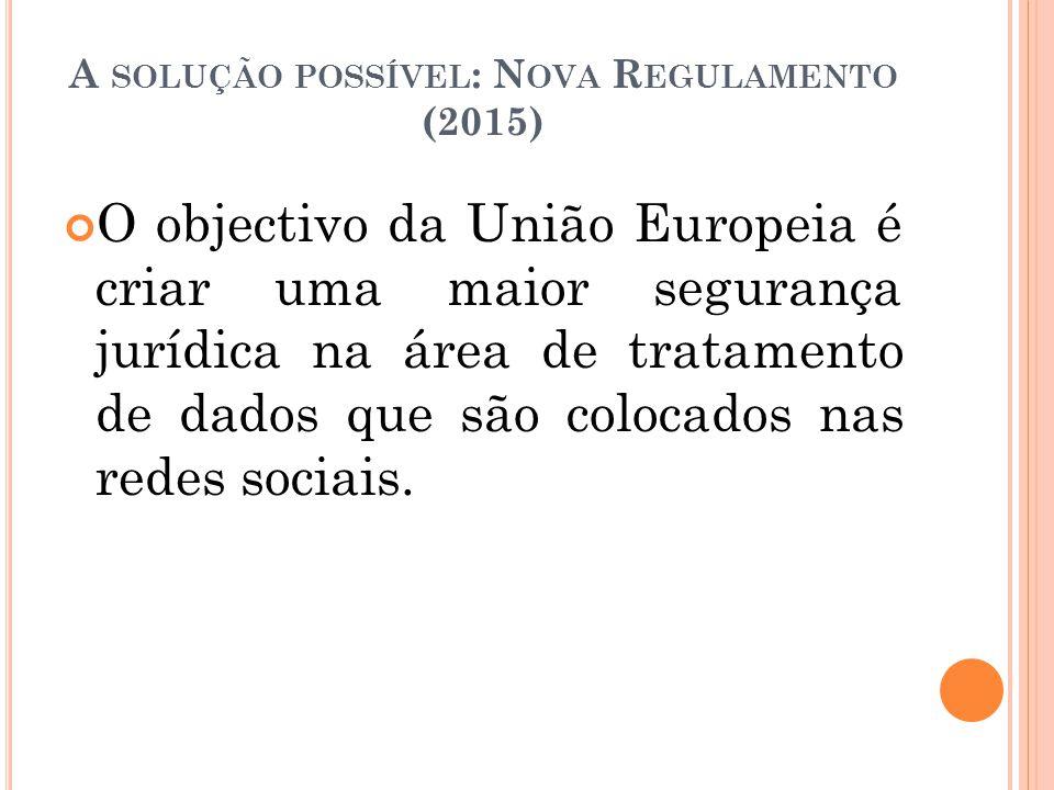 A SOLUÇÃO POSSÍVEL : N OVA R EGULAMENTO (2015) O objectivo da União Europeia é criar uma maior segurança jurídica na área de tratamento de dados que s