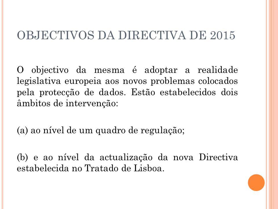 OBJECTIVOS DA DIRECTIVA DE 2015 O objectivo da mesma é adoptar a realidade legislativa europeia aos novos problemas colocados pela protecção de dados.