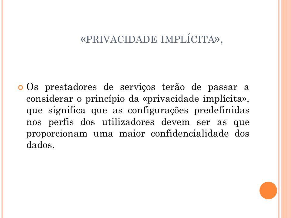 « PRIVACIDADE IMPLÍCITA », Os prestadores de serviços terão de passar a considerar o princípio da «privacidade implícita», que significa que as config