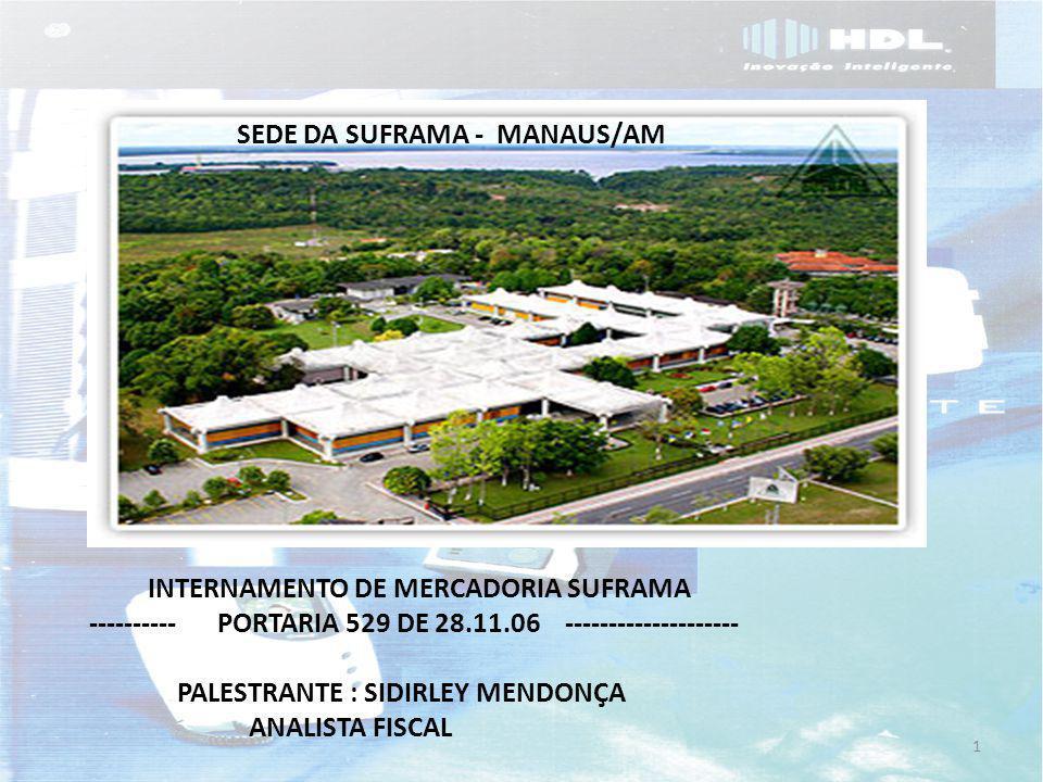 SEDE DA SUFRAMA - MANAUS/AM PALESTRANTE : SIDIRLEY MENDONÇA ANALISTA FISCAL 1 INTERNAMENTO DE MERCADORIA SUFRAMA ---------- PORTARIA 529 DE 28.11.06 --------------------