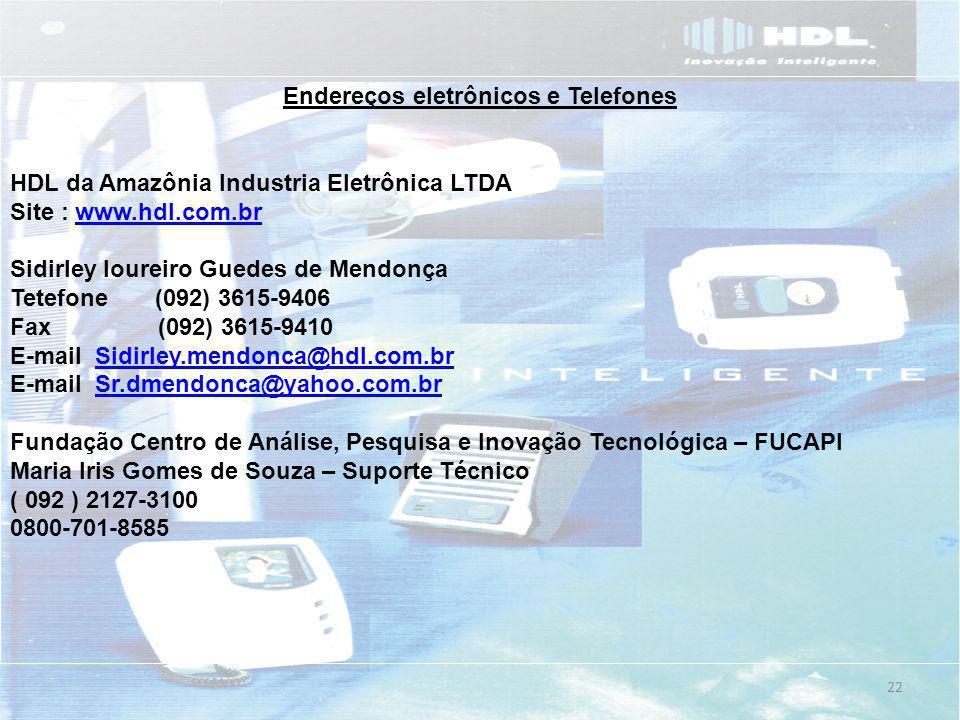 22 Endereços eletrônicos e Telefones HDL da Amazônia Industria Eletrônica LTDA Site : www.hdl.com.brwww.hdl.com.br Sidirley loureiro Guedes de Mendonça Tetefone (092) 3615-9406 Fax (092) 3615-9410 E-mail Sidirley.mendonca@hdl.com.brSidirley.mendonca@hdl.com.br E-mail Sr.dmendonca@yahoo.com.brSr.dmendonca@yahoo.com.br Fundação Centro de Análise, Pesquisa e Inovação Tecnológica – FUCAPI Maria Iris Gomes de Souza – Suporte Técnico ( 092 ) 2127-3100 0800-701-8585