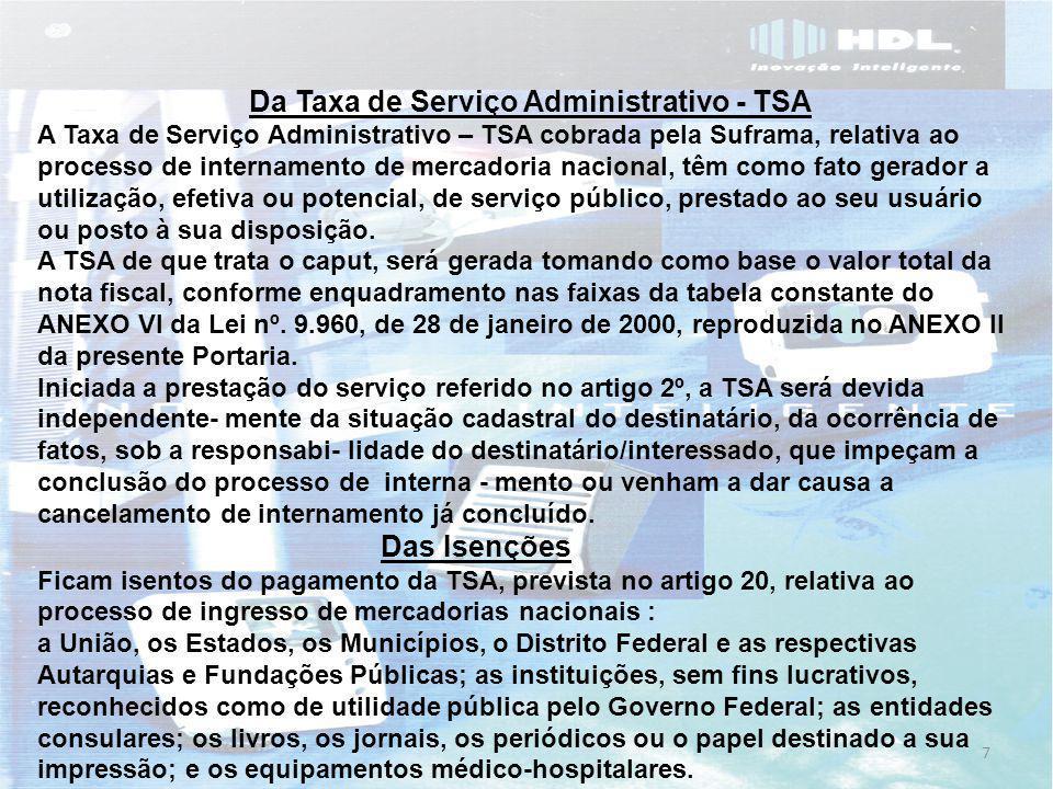 8 Tabela de Taxas de serviços Administrativos cobrados pela Suframa no ingresso de mercadoria nacional Posição Faixa por valor de ingresso Valor a ser pago 1 - 0,01 a 100,00 1,00 2 - 100,01 a 500,00 2,06 3 - 500,01 a 1.000,00 6,97 4 - 1.000,01 a 2.000,00 12,64 5 - 2.000,01 a 5.000,00 29,07 6 - 5.000,01 a 10.000,00 55,90 7 - 10.000,01 a 20.000,00 126,88 8 - 20.000,01 a 50.000,00 281,74 9 - 50.000,01 a 100.000,00 630,50 10 - 100.000,01 a 150.000,00 1.213,51 11 - 150.000,01 a 200.000,00 1.610,01 12 - 200.000,01 a 300.000,00 2.167,65 13 - 300.000,01 a 500.000,00 3.484,54 14 - 500.000,01 a 1.000.000,00 6.153,67 15 - 1.000.000,01 a 2.000.000,00 12.307,34 16 - 2.000.000,01 a 3.000.000,00 18.416,01 17 - 3.000.000,01 a 5.000.000,00 (*) 24.614,68 (*) O excedente será reenquadrado na tabela adicional e sucessivamente.