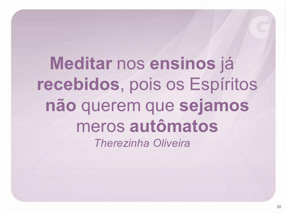 20 Meditar nos ensinos já recebidos, pois os Espíritos não querem que sejamos meros autômatos Therezinha Oliveira