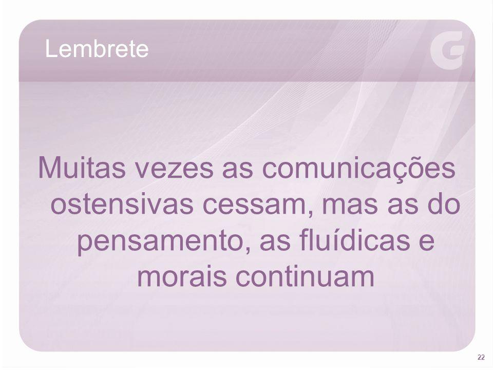22 Muitas vezes as comunicações ostensivas cessam, mas as do pensamento, as fluídicas e morais continuam Lembrete