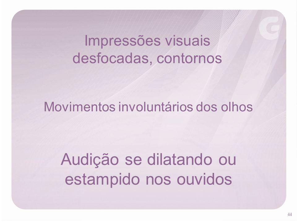 44 Impressões visuais desfocadas, contornos Movimentos involuntários dos olhos Audição se dilatando ou estampido nos ouvidos