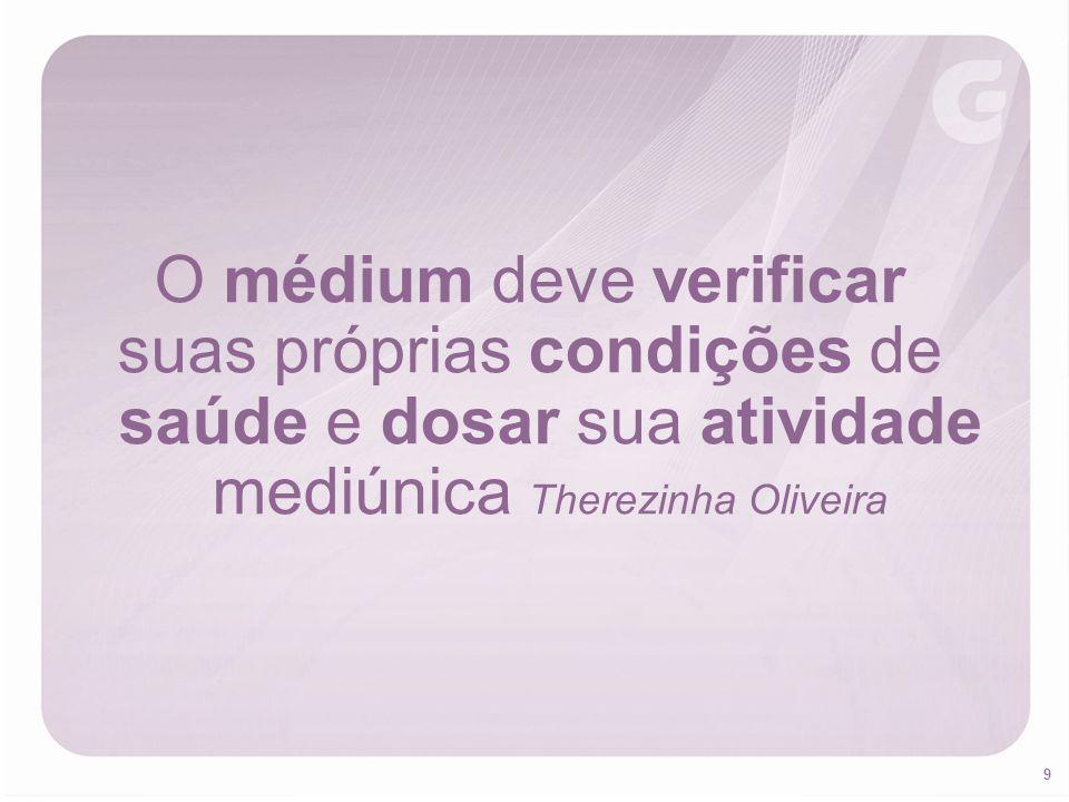 9 O médium deve verificar suas próprias condições de saúde e dosar sua atividade mediúnica Therezinha Oliveira