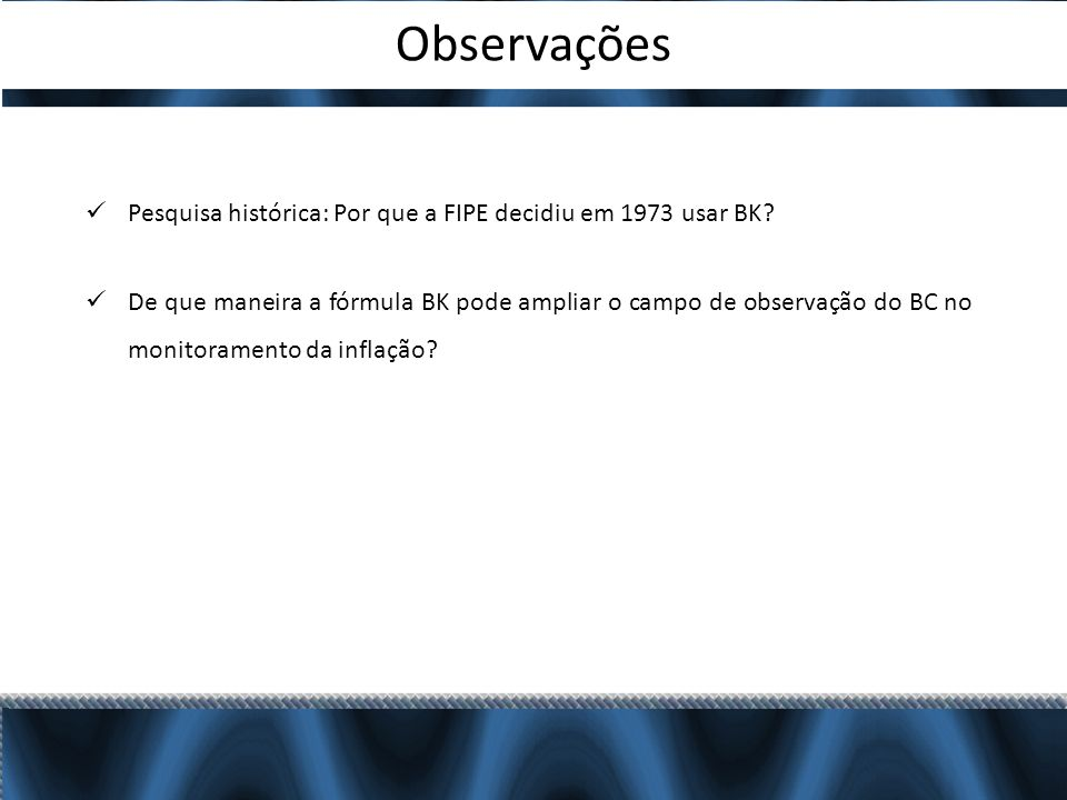 Observações Pesquisa histórica: Por que a FIPE decidiu em 1973 usar BK? De que maneira a fórmula BK pode ampliar o campo de observação do BC no monito