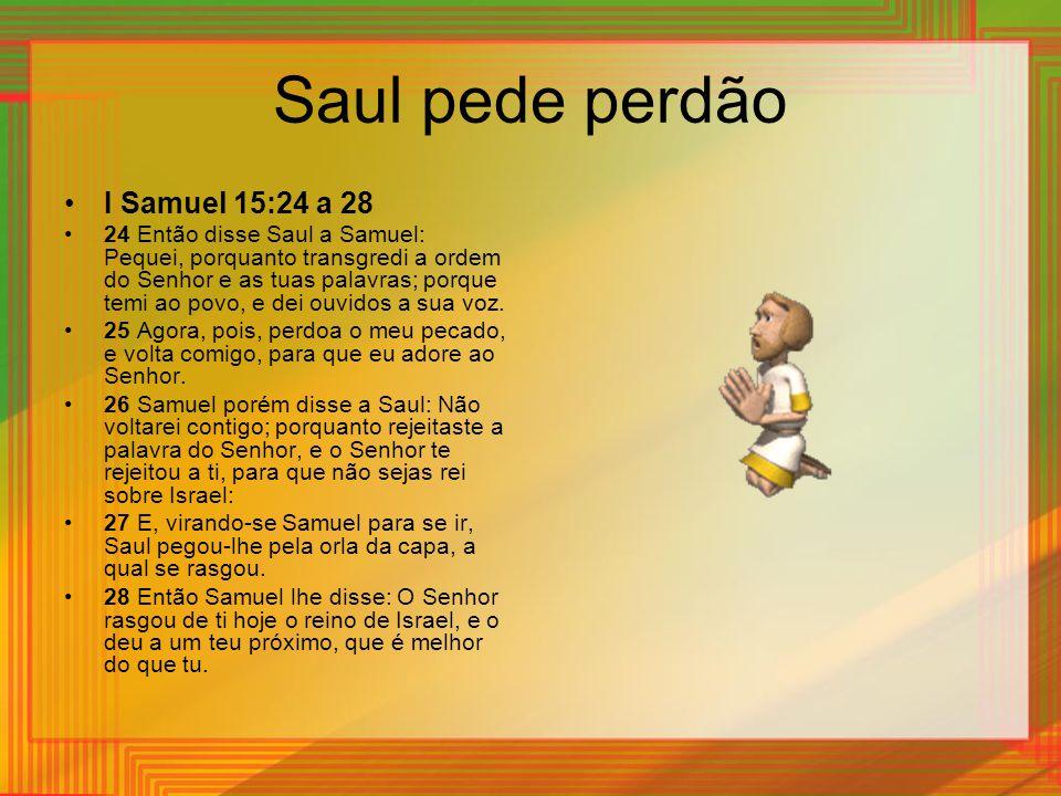 Saul pede perdão I Samuel 15:24 a 28 24 Então disse Saul a Samuel: Pequei, porquanto transgredi a ordem do Senhor e as tuas palavras; porque temi ao p