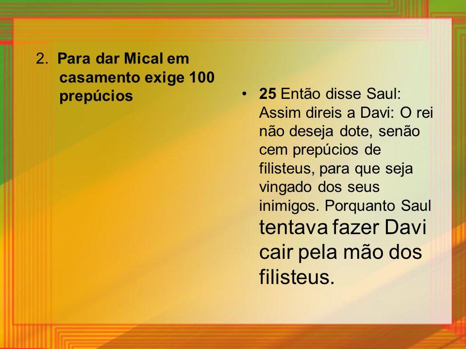 2. Para dar Mical em casamento exige 100 prepúcios 25 Então disse Saul: Assim direis a Davi: O rei não deseja dote, senão cem prepúcios de filisteus,