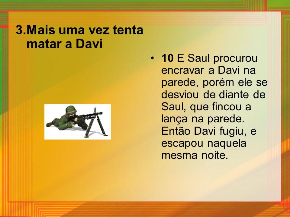 3.Mais uma vez tenta matar a Davi 10 E Saul procurou encravar a Davi na parede, porém ele se desviou de diante de Saul, que fincou a lança na parede.