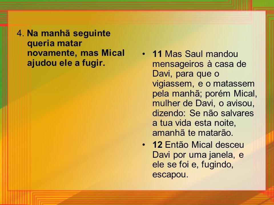 4. Na manhã seguinte queria matar novamente, mas Mical ajudou ele a fugir. 11 Mas Saul mandou mensageiros à casa de Davi, para que o vigiassem, e o ma