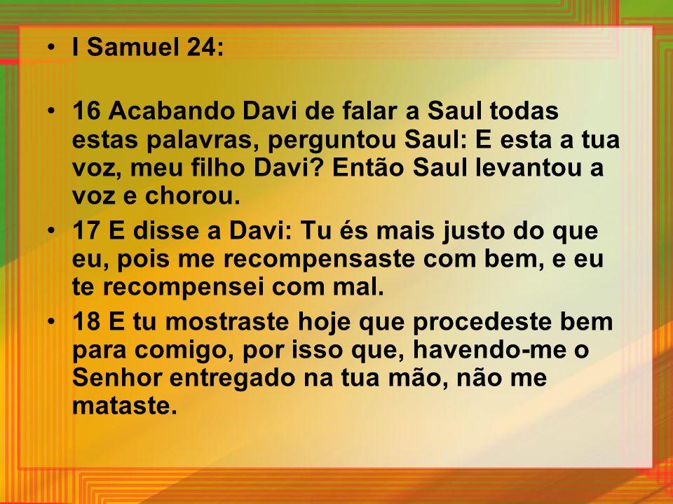 I Samuel 24: 16 Acabando Davi de falar a Saul todas estas palavras, perguntou Saul: E esta a tua voz, meu filho Davi? Então Saul levantou a voz e chor