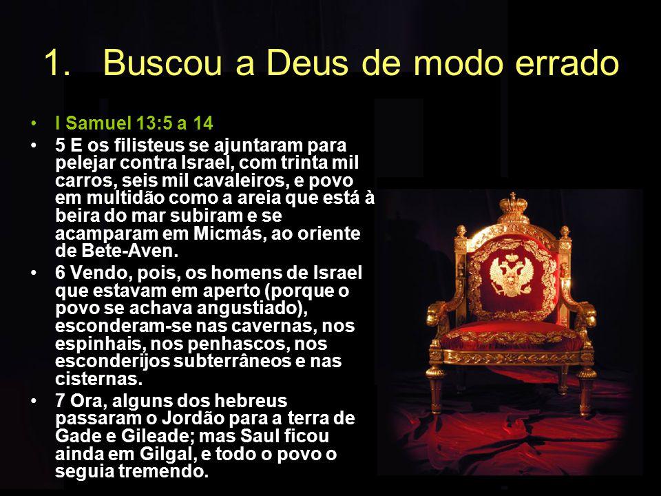 1.Buscou a Deus de modo errado I Samuel 13:5 a 14 5 E os filisteus se ajuntaram para pelejar contra Israel, com trinta mil carros, seis mil cavaleiros