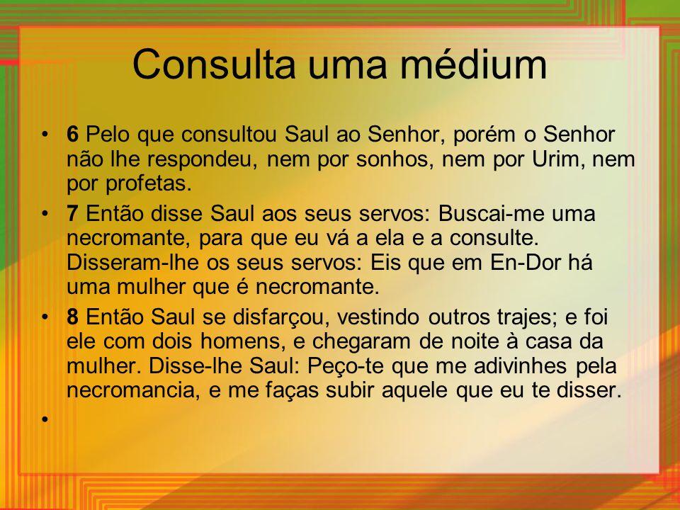 Consulta uma médium 6 Pelo que consultou Saul ao Senhor, porém o Senhor não lhe respondeu, nem por sonhos, nem por Urim, nem por profetas. 7 Então dis