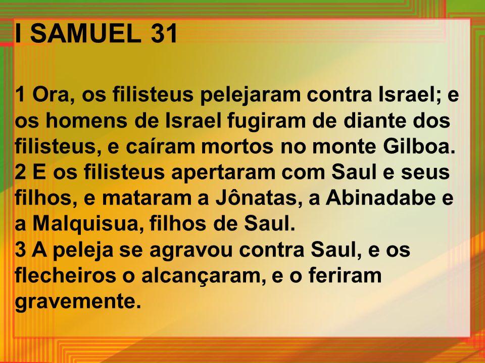 I SAMUEL 31 1 Ora, os filisteus pelejaram contra Israel; e os homens de Israel fugiram de diante dos filisteus, e caíram mortos no monte Gilboa. 2 E o