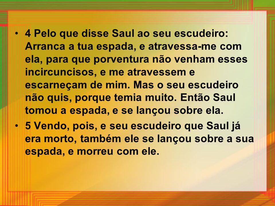 4 Pelo que disse Saul ao seu escudeiro: Arranca a tua espada, e atravessa-me com ela, para que porventura não venham esses incircuncisos, e me atraves