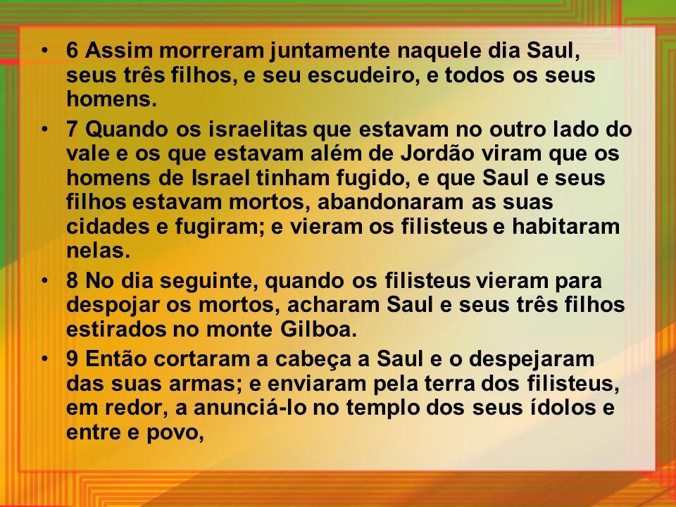 6 Assim morreram juntamente naquele dia Saul, seus três filhos, e seu escudeiro, e todos os seus homens. 7 Quando os israelitas que estavam no outro l
