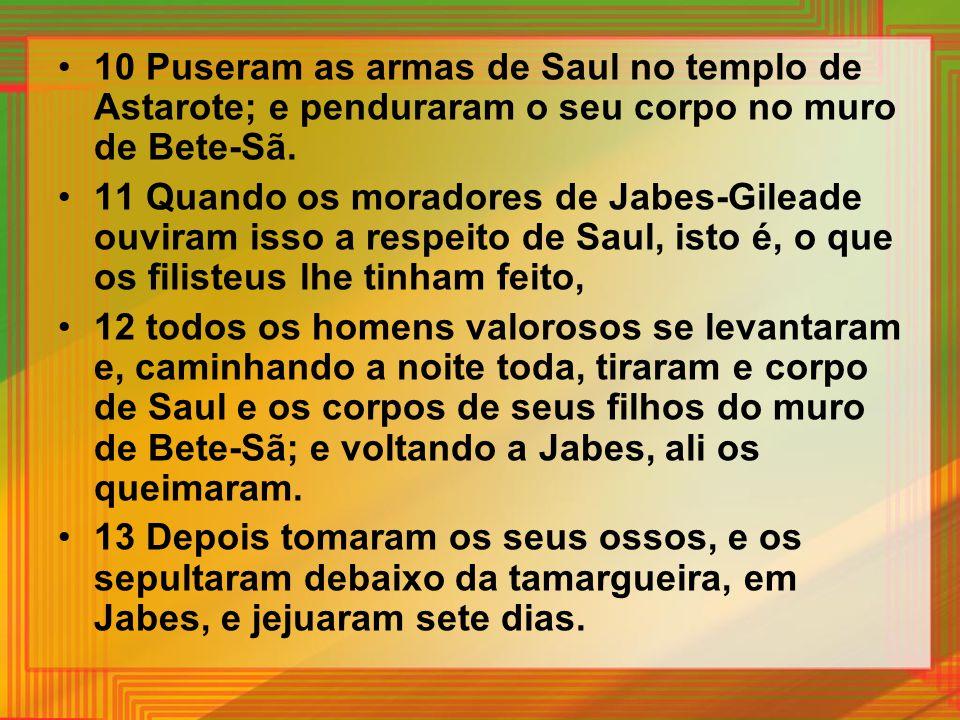 10 Puseram as armas de Saul no templo de Astarote; e penduraram o seu corpo no muro de Bete-Sã. 11 Quando os moradores de Jabes-Gileade ouviram isso a