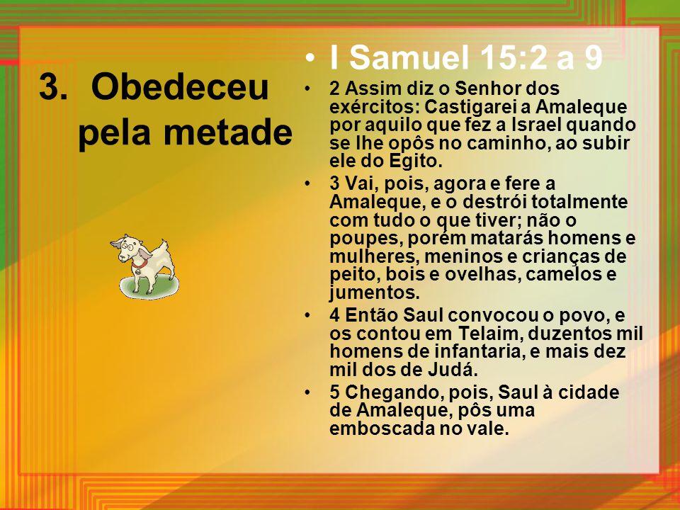 3. Obedeceu pela metade I Samuel 15:2 a 9 2 Assim diz o Senhor dos exércitos: Castigarei a Amaleque por aquilo que fez a Israel quando se lhe opôs no