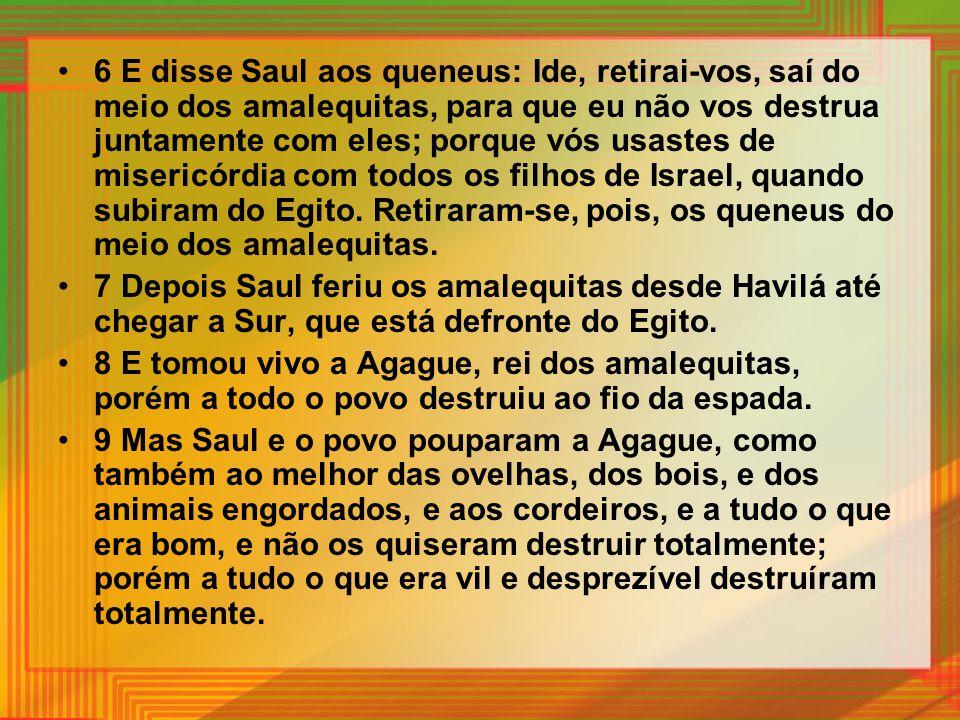 6 E disse Saul aos queneus: Ide, retirai-vos, saí do meio dos amalequitas, para que eu não vos destrua juntamente com eles; porque vós usastes de mise