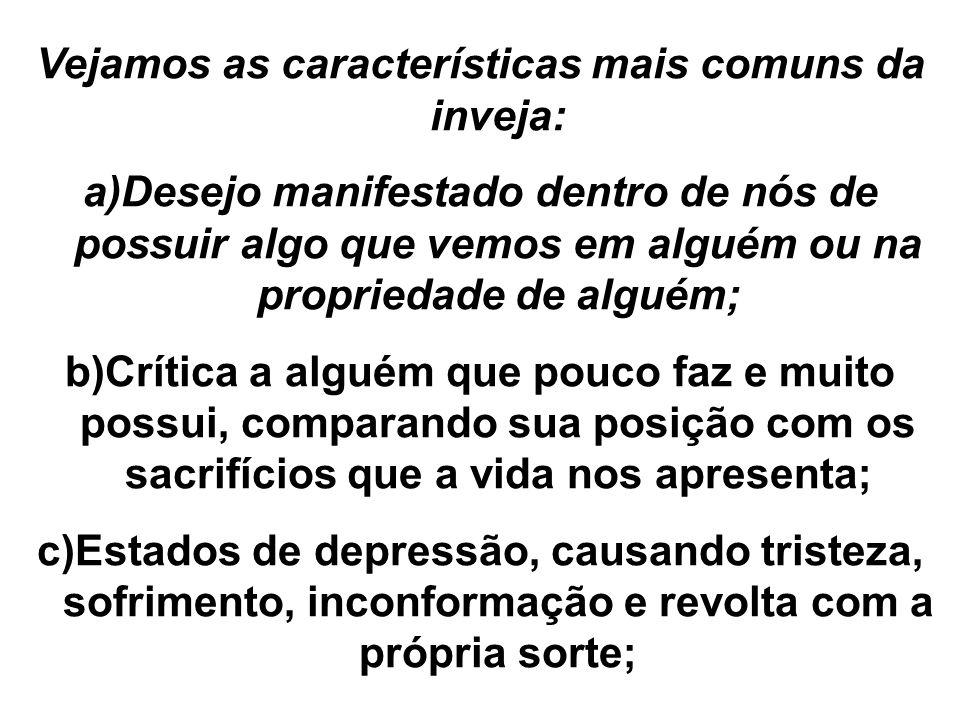 Vejamos as características mais comuns da inveja: a)Desejo manifestado dentro de nós de possuir algo que vemos em alguém ou na propriedade de alguém;
