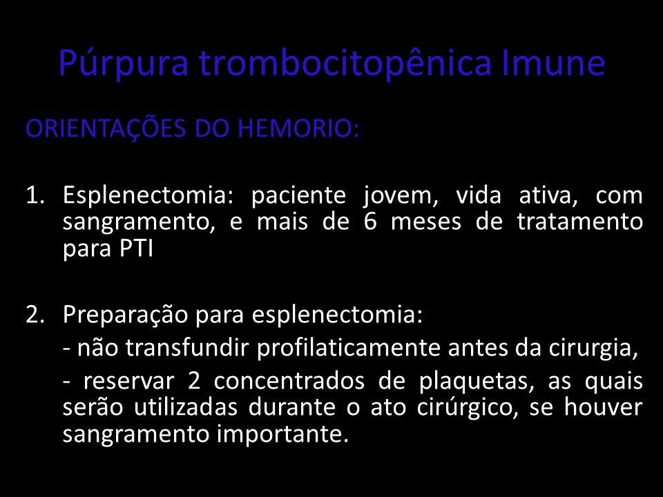 Púrpura trombocitopênica Imune ORIENTAÇÕES DO HEMORIO: 1.Esplenectomia: paciente jovem, vida ativa, com sangramento, e mais de 6 meses de tratamento p