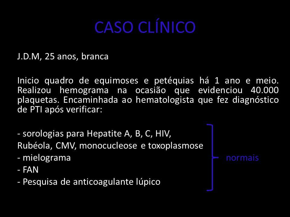 CASO CLÍNICO J.D.M, 25 anos, branca Inicio quadro de equimoses e petéquias há 1 ano e meio. Realizou hemograma na ocasião que evidenciou 40.000 plaque